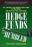 Hedge Funds, Humbled : The 7 Things That Brought Hedge Funds to Their Knees and How They May Rise Again, Ganshaw, Trevor, 0071637125
