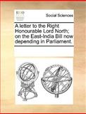 A Letter to the Right Honourable Lord North; on the East-India Bill Now Depending in Parliament, See Notes Multiple Contributors, 1170217125