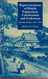 Representations of British Emigration, Colonisation and Settlement : Imagining Empire, 1800-1860, Grant, Robert D. and Grant, Robert, 1403947120