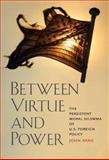 Between Virtue and Power : The Persistent Moral Dilemma of U. S. Foreign Policy, Kane, John, 0300137125