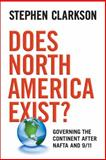 Does North America Exist? : Governing the Continent after NAFTA and 9/11, Clarkson, Stephen, 080209712X
