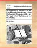 An Appendix to the Sermon on the Pretended Inspiration of the Methodists Occasioned by Mr Cayley's Letter by the Reverend Mr Potter, R. Potter, 117042712X