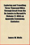Exploring and Travelling Three Thousand Miles Through Brazil from Rio de Janeiro to Maranhão; with an Appendix Containing Statistics, Wells, James W., 1152907123