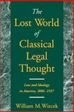 The Lost World of Classical Legal Thought : Law and Ideology in America, 1886-1937, Wiecek, William M., 0195147138