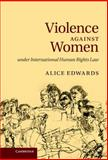 Violence Against Women under International Human Rights Law, Edwards, Alice, 052176713X