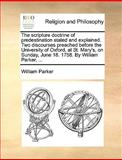 The Scripture Doctrine of Predestination Stated and Explained Two Discourses Preached Before the University of Oxford, at St Mary's, on Sunday, June, William Parker, 1170427138