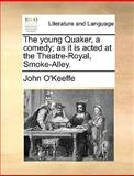 The Young Quaker, a Comedy; As It Is Acted at the Theatre-Royal, Smoke-Alley, John O'Keeffe, 1170627137