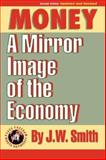 Money Hbk : A Mirror Image of the Economy, 2nd Edition, Smith, J. W., 1933567139