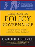 Getting Started with Policy Governance : Bringing Purpose, Integrity and Efficiency to Your Board's Work, Oliver, Caroline, 0787987131