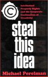 Steal This Idea : Intellectual Property Rights and the Corporate Confiscation of Creativity, Perelman, Michael, 140396713X
