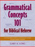 Grammatical Concepts 101 for Biblical Hebrew : Learning Biblical Hebrew Grammatical Concepts Through English Grammar, Long, Gary A., 1565637135