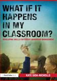 What If It Happens in My Classroom? : Developing Skills for Expert Behaviour Management, Sida-Nicholls, Kate, 0415687144