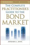 The Complete Practitioner's Guide to the Bond Market, Dym, Steven, 0071637141