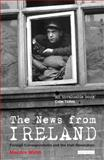 The News from Ireland : Foreign Correspondents and the Irish Revolution, Walsh, Maurice, 184511714X