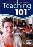Teaching 101 : Classroom Strategies for the Beginning Teacher, Jeffrey G. Glanz, 1412967155