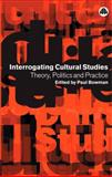 Interrogating Cultural Studies : Theory, Politics and Practice, Paul Bowman, 0745317154