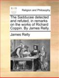 The Sadducee Detected and Refuted, in Remarks on the Works of Richard Coppin by James Relly, James Relly, 1140767151