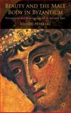Beauty and the Male Body in Byzantium : Perceptions and Representations in Art and Text, Hatzaki, Myrto, 0230007155