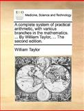 The A Complete System of Practical Arithmetic, with Various Branches in the Mathematics by William Taylor, William Taylor, 1170377157