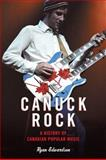 Canuck Rock : A History of Canadian Popular Music, Edwardson, Ryan, 0802097154