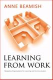 Learning from Work : Designing Organizations for Learning and Communication, Beamish, Anne, 0804757151