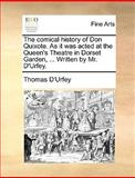 The Comical History of Don Quixote As It Was Acted at the Queen's Theatre in Dorset Garden, Written by Mr D'Urfey, Thomas D'Urfey, 117065715X