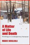 A Matter of Life and Death : Hunting in Contemporary Vermont, Boglioli, Marc, 1558497161
