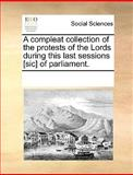A Compleat Collection of the Protests of the Lords During This Last Sessions [Sic] of Parliament, See Notes Multiple Contributors, 1170337163