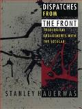 Dispatches from the Front : Theological Engagements with the Secular, Hauerwas, Stanley M., 0822317168