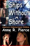 Ships Without a Shore : America's Undernurtured Children, Pierce, Anne R. and Pierce, Anne, 1412807166