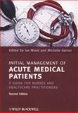 Initial Management of Acute Medical Patients : A Guide for Nurses and Healthcare Practitioners, Wood, Ian and Garner, Michelle, 1444337165
