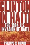 Clinton in Haiti : The 1994 US Invasion of Haiti, Girard, Philippe R., 1403967164