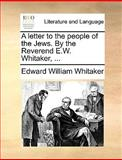 A Letter to the People of the Jews by the Reverend E W Whitaker, Edward William Whitaker, 1140967177