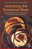 Unlocking the Emotional Brain : Eliminating Symptoms at Their Roots Using Memory Reconsolidation, Ecker, Bruce and Ticic, Robin, 0415897173
