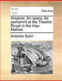Arsaces an Opera As Perform'D at the Theatre Royal in the Hay-Market, Antonio Salvi, 1170097170