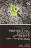 Cognitive Behavioral Therapy for Preventing Suicide Attempts : A Guide to Brief Treatments Across Clinical Settings, , 0415857171