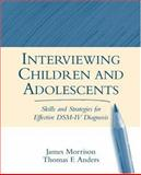 Interviewing Children and Adolescents : Skills and Strategies for Effective DSM-IV Diagnosis, Morrison, James and Anders, Thomas F., 157230717X