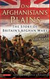 On Afghanistan's Plains : The Story of Britain's Afghan Wars, Stewart, Jules, 1848857179