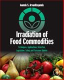 Irradiation of Food Commodities : Techniques, Applications, Detection, Legislation, Safety and Consumer Opinion, Arvanitoyannis, Ioannis S., 012374718X