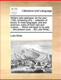 White's Sale Catalogue, for the Year 1784, Consisting of a Collection of Books in Most Languages, Arts and Sciences, Many of Them Rare and Curiou, Luke White, 1170367186