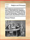 The Religious Government of a Family; Particularly the Obligation and Importance of Family Worship in Three Discourses Preached at Carter-Lane by E, Edward Pickard, 1170427189