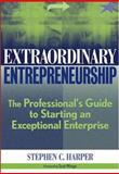 Extraordinary Entrepreneurship : The Professional's Guide to Starting an Exceptional Enterprise, Harper, Stephen C., 0471697192