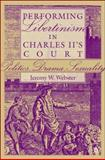 Performing Libertinism in Charles II's Court : Politics, Drama, Sexuality, Webster, Jeremy W. and Webster, Jeremy, 1403967199