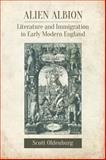 Alien Albion : Literature and Immigration in Early Modern England, Oldenburg, Scott, 1442647191