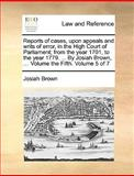 Reports of Cases, upon Appeals and Writs of Error, in the High Court of Parliament; from the Year 1701, to the Year 1779 by Josiah Brown, Vol, Josiah Brown, 1140897195