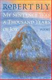My Sentence Was a Thousand Years of Joy, Robert Bly, 0060757191