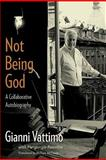 Not Being God : A Collaborative Autobiography, Vattimo, Gianni, 0231147201