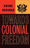 Towards Colonial Freedom : Africa in the Struggle Against World Imperialism, Nkrumah, Kwame, 0901787205