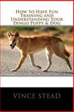 How to Have Fun Training and Understanding Your Dingo Puppy and Dog, Vince Stead, 1493717200