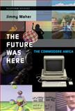 The Future Was Here : The Commodore Amiga, Maher, Jimmy, 0262017202